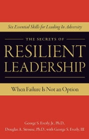The Secrets of Resilient Leadership - When Failure Is Not an Option...Six Essential Characteristics for Leading in Adversity ebook by Ph.D. George S. Everly Jr.,Ph.D. Douglas A. Strouse,George S. Everly III