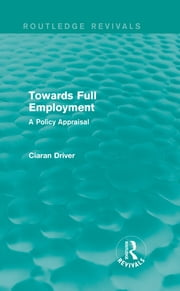 Towards Full Employment (Routledge Revivals) - A Policy Appraisal ebook by Ciaran Driver