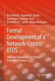 Formal Development of a Network-Centric RTOS - Software Engineering for Reliable Embedded Systems ebook by Eric Verhulst,Raymond T. Boute,José Miguel Sampaio Faria,Bernhard H.C. Sputh,Vitaliy Mezhuyev