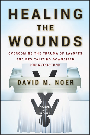Healing the Wounds - Overcoming the Trauma of Layoffs and Revitalizing Downsized Organizations ebook by David M. Noer