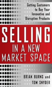 Selling in a New Market Space: Getting Customers to Buy Your Innovative and Disruptive Products ebook by Brian Burns,Tom Snyder