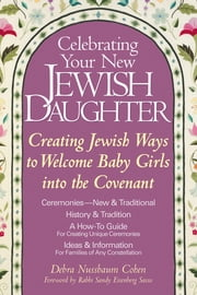 Celebrating Your New Jewish Daughter - Creating Jewish Ways to Welcome Baby Girls into the Covenant ebook by Debra Nussbaum Cohen,Rabbi Sandy Eisenberg Sasso