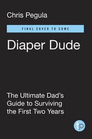 Diaper Dude - The Ultimate Dad's Guide to Surviving the First Two Years ebook by Chris Pegula,Frank Meyer