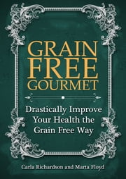 Grain Free Gourmet: Drastically Improve Your Health the Grain Free Way ebook by Carla Richardson,Marta Floyd