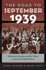 The Road to September 1939 - Polish Jews, Zionists, and the Yishuv on the Eve of World War II ebook by Jehuda Reinharz, Yaacov Shavit