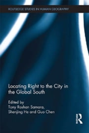 Locating Right to the City in the Global South ebook by Tony Roshan Samara, Shenjing He, Guo Chen
