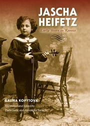 Jascha Heifetz - Early Years in Russia ebook by Galina Kopytova,Dario Sarlo,Alexandra Sarlo