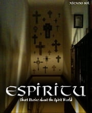 Espiritu: Short Stories about the Spirit World ebook by Xicano Sol