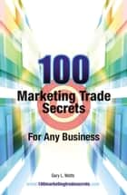 100 Marketing Trade Secrets for Any Business ebook by Gary L. Watts
