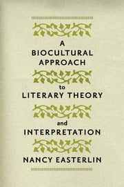 A Biocultural Approach to Literary Theory and Interpretation ebook by Nancy Easterlin