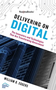 Delivering on Digital - The Innovators and Technologies That Are Transforming Government ebook by William D. Eggers