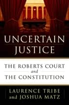 Uncertain Justice - The Roberts Court and the Constitution ebook by Laurence Tribe, Joshua Matz