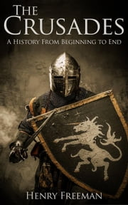 The Crusades: A History From Beginning to End ebook by Henry Freeman