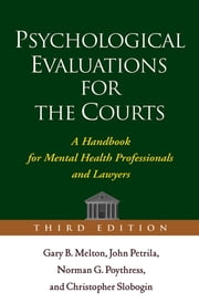 Psychological Evaluations for the Courts, Third Edition - A Handbook for Mental Health Professionals and Lawyers ebook by Gary B. Melton, PhD,John Petrila, JD, LLM,PhD Norman G. Poythress, PhD,Christopher Slobogin, JD, LLM,Phillip M. Lyons, Jr., PhD, JD,Randy K. Otto, PhD, ABPP
