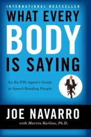 What Every BODY is Saying - An Ex-FBI Agent's Guide to Speed-Reading People ebook by Joe Navarro, Marvin Karlins