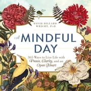 A Mindful Day - 365 Ways to Live Life with Peace, Clarity and, an Open Heart ebook by David Dillard-Wright