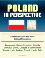 Poland in Perspective: Orientation Guide and Polish Cultural Orientation: Geography, History, Economy, Security, Gomulka, Gierek, Collapse of Communism, Warsaw, Lodz, Krakow, Gdansk, Lublin, Oder ebook by Progressive Management