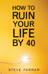 How To Ruin Your Life By 40 ebook by Farrar,Steve