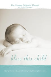 Bless This Child - A Comprehensive Guide to Creating Baby Blessing Ceremonies ebook by Rev. Susanna Stefanachi Macomb