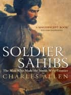Soldier Sahibs - The Men Who Made the North-West Frontier ebook by Charles Allen