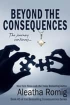 Beyond the Consequences ebook by Aleatha Romig