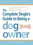 The Complete Single's Guide to Being a Dog Owner ebook by Betsy Rosenfeld