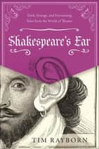 Shakespeare's Ear - Dark, Strange, and Fascinating Tales from the World of Theater ebook by Tim Rayborn