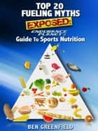 Top 20 Fueling Myths Exposed: Endurance Planet's Guide to Sports Nutrition ebook by Ben Greenfield