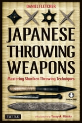 Japanese Throwing Weapons - Mastering Shuriken Throwing Techniques ebook by Daniel Fletcher