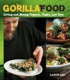 Gorilla Food - Living and Eating Organic, Vegan, and Raw ebook by Aaron Ash