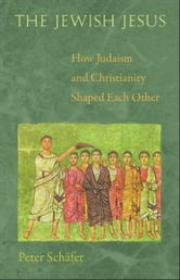 The Jewish Jesus - How Judaism and Christianity Shaped Each Other ebook by Peter Schäfer