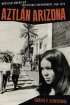 Aztlán Arizona - Mexican American Educational Empowerment, 1968–1978 ebook by Darius V. Echeverría