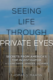 Seeing Life through Private Eyes - Secrets from America's Top Investigator to Living Safer, Smarter, and Saner ebook by Thomas G. Martin