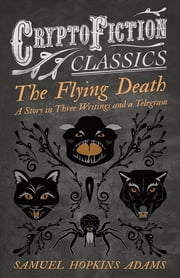 The Flying Death - A Story in Three Writings and a Telegram (Cryptofiction Classics - Weird Tales of Strange Creatures) ebook by Samuel Hopkins Adams