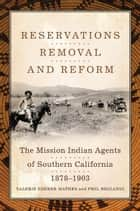 Reservations, Removal, and Reform - The Mission Indian Agents of Southern California, 1878–1903 ebook by Valerie Sherer Mathes, Phil Brigandi