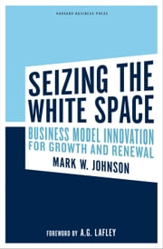 Seizing the White Space - Business Model Innovation for Growth and Renewal ebook by Mark W. Johnson,A.G. Lafley