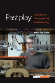 Pastplay - Teaching and Learning History with Technology ebook by Kevin Kee