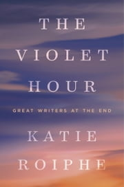 The Violet Hour - Great Writers at the End ebook by Katie Roiphe