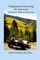 Happiness is Knowing the Answers; A Direct Path to Success ebook by Robert Burnside