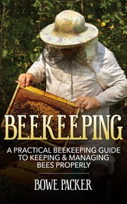 Beekeeping - A Practical Beekeeping Guide to Keeping & Managing Bees Properly ebook by Bowe Packer