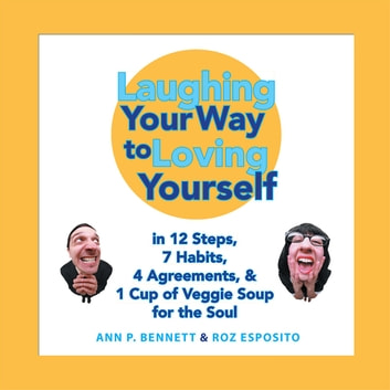 Laughing Your Way to Loving Yourself - In 12 Steps, 7 Habits, 4 Agreements, & 1 Cup of Veggie Soup for the Soul ebook by Ann P. Bennett,Roz Esposito