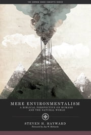 Mere Environmentalism - A Biblical Perspective on Humans and the Natural World ebook by Steven Hayward,Jay W. Richards