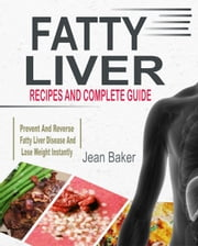 Fatty Liver: Recipes And Complete Guide To Prevent And Reverse Fatty Liver Disease And Lose Weight Instantly ebook by Jean Baker