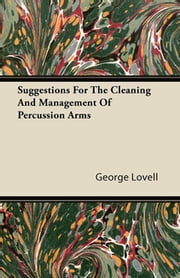 Suggestions For The Cleaning And Management Of Percussion Arms ebook by George Lovell