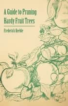 A Guide to Pruning Hardy Fruit Trees ebook by Frederick W. Keeble