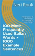 100 Most Frequently Used Italian Words + 1000 Example Sentences: A Dictionary of Frequency + Phrasebook to Learn Italian ebook by Neri Rook