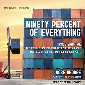 Ninety Percent of Everything - Inside Shipping, the Invisible Industry That Puts Clothes on Your Back, Gas in Your Car, and Food on Your Plate audiobook by Rose George