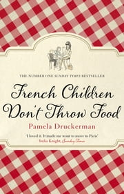 French Children Don't Throw Food - The hilarious NO. 1 SUNDAY TIMES BESTSELLER changing parents' lives ebook by Pamela Druckerman