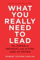 What You Really Need to Lead - The Power of Thinking and Acting Like an Owner ebook by Robert Steven Kaplan