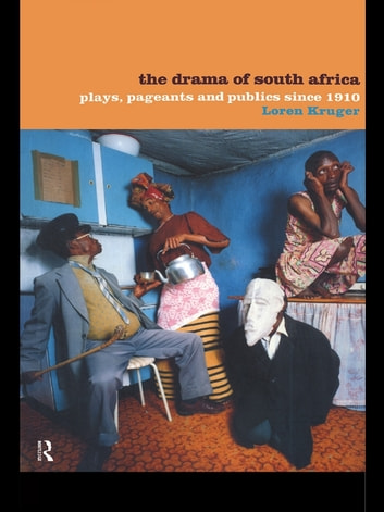 The Drama of South Africa - Plays, Pageants and Publics Since 1910 eBook by Loren Kruger